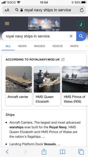 We're screwed: .ll TESCO  1 93%  15:54  AA  Q A royal navy ships in service  royal navy ships in service  IMAGES  VIDEOS  MAPS  ALL  NEWS  ACCORDING TO ROYALNAVY.MOD.UK Z  Aircraft carrier  HMS Queen  HMS Prince of  Wales (RO9)  Elizabeth  Ships  • Aircraft Carriers. The largest and most advanced  warships ever built for the Royal Navy, HMS  Queen Elizabeth and HMS Prince of Wales are  the nation's flagships. ...  • Landing Platform Dock Vessels. ... We're screwed