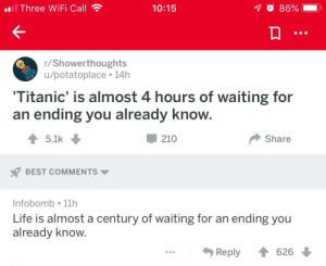 Life, Titanic, and Best: ll Three Wi Fi Call  70 86%  10:15  r/Showerthoughts  /dotatoplace 14h  'Titanic' is almost 4 hours of waiting for  an ending you already know.  210  5.1k  Share  BEST COMMENTS  Infobomb 11h  Life is almost a century of waiting for an ending you  already know.  Reply  626 Meirl