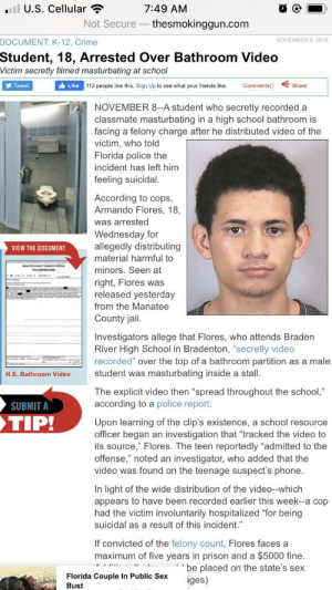 "Crime, Friends, and Jail: ll U.S. Cellular ?  7:49 AM  Not Secure – thesmokinggun.com  DOCUMENT: K-12, Crime  NOVEMBER 8, 2019  Student, 18, Arrested Over Bathroom Video  Victim secretly filmed masturbating at school  y Tweet  It Like  112 people like this. Sign Up to see what your friends like.  Comments()  Share  NOVEMBER 8--A student who secretly recorded a  classmate masturbating in a high school bathroom is  facing a felony charge after he distributed video of the  victim, who told  Florida police the  incident has left him  feeling suicidal.  According to cops,  Armando Flores, 18,  was arrested  Wednesday for  allegedly distributing  VIEW THE DOCUMENT  material harmful to  MAATEE COTY ORCE  minors. Seen at  A.CONTMANION  right, Flores was  released yesterday  from the Manatee  County jail.  Investigators allege that Flores, who attends Braden  River High School in Bradenton, ""secretly video  recorded"" over the top of a bathroom partition as a male  student was masturbating inside a stall.  H.S. Bathroom Video  The explicit video then ""spread throughout the school,""  according to a police report.  SUBMIT A  TIP!  Upon learning of the clip's existence, a school resource  officer began an investigation that ""tracked the video to  its source,"" Flores. The teen reportedly ""admitted to the  offense,"" noted an investigator, who added that the  video was found on the teenage suspect's phone.  In light of the wide distribution of the video--which  appears to have been recorded earlier this week--a cop  had the victim involuntarily hospitalized ""for being  suicidal as a result of this incident.""  If convicted of the felony count, Flores faces a  maximum of five years in prison and a $5000 fine.  be placed on the state's sex  Florida Couple In Public Sex  ages)  Bust Careful what you do... there are cameras everywhere nowadays"
