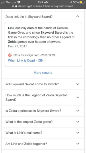 Saw this looking what legend of Zelda game I want for Christmas: ll Verizon  1 50%  Q A should i get ocarina if time or skyward swiard  7:47 AM  Does link die in Skyward Sword?  Link actually dies at the hands of Demise,  Game Over, and since Skyward Sword is the  first in the chronology then no other Legend of  Zelda games ever happen afterward.  Dec 27, 2011  https://www.ign.com 2011/12/27  When Link is Dead - IGN  More results  Will Skyward Sword come to switch?  How much is the Legend of Zelda Skyward  Sword?  Is Zelda a princess in Skyward Sword?  What is the longest Zelda game?  What is Link's real name?  Are Link and Zelda together? Saw this looking what legend of Zelda game I want for Christmas