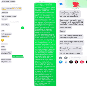 """I met this chick two weeks ago. She was calling/texting me incessantly so I tried to implement healthy boundaries... This is the result.: ll Verizon  11:49 PM  Today 7:40 PM  Don't shave anymore  I need space because I just  can't handle the obsessive  behavior. I don't want to talk on  the phone 10-15 times a day &I  also don't want to feel  obligated to provide a reason  every time I don't answer the  phone. Our friendship is new  andI don't like the idea of this  behavior becoming more  intense as time goes on. I feel  like the right thing for me to do  would be to implement some  healthy boundaries right now  before things escalate. I'm not  looking for a co-dependent  friendship. I don't like when  people try to invade my  physical boundaries by trying  to invite themselves over to my  house, to my family's property  or anywhere that I consider to  be my safe space. I also don't  like when people put me in  situations where they're asking  me to do a lot for them. I don't  like giving or receiving favors  and the pressure you're putting  on me to do certain things for  you is stressing me out a lot.  I'm quickly becoming tired of  constantly having to tell you  what you're doing that is  making me uncomfortable. It's  become a cycle of me  explaining, you apologizing,  then you just do it again. It's  exhausting. I don't want anyone  to have any sort of  expectations of me that I feel  pressured to fulfill for them  Like I said, I don't want a co  dependent friendship. You  can't base your identity and  happiness around the  emotional support that I give  you. It's too much pressure for  me. I'm hoping you will  understand this.  Yesterday 10:07 AM  I love you senpai  Today 8:40 PM  I need space as well just a  refresh button nothing to  personal just boundaries  Reply???  Tbh I'm not losing hope  Just yet  Please don't respond to your  """"copycat"""" smfh your SO MEAN  and full of yourself it isn't funny  Yesterday 3:55 PM  Can I call you  Good redience  Yes!  Moro"""