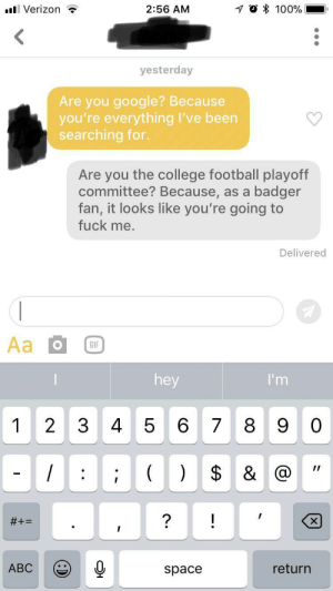 Abc, College, and College Football: ll Verizon  2:56 AM  yesterday  Are you google? Because  you're everything I've been  searching for.  Are you the college football playoff  committee? Because, as a badger  fan, it looks like you're going to  fuck me  Delivered  hey  1 2 3 4 5 6 78 9 0  ABC  space  return They ain't played nobody pawwwl