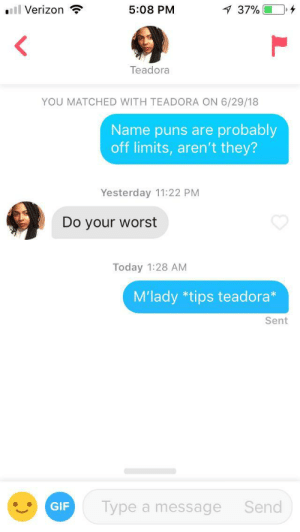 Beard, Gif, and Puns: ll Verizon  5:08 PM  37% 0,4  Teadora  YOU MATCHED WITH TEADORA ON 6/29/18  Name puns are probably  off limits, aren't they?  Yesterday 11:22 PM  Do your worst  Today 1:28 AM  M'lady *tips teadora*  Sent  GIF  Type a message  Send My time had come. It was my chance to shine. Neck beard and all.
