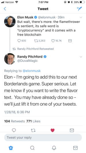 "Verizon, Free, and Game: ll Verizon  7:07 PM  39%  Tweet  @elonmusk 39m  Elon Musk  But wait, there's more: the flamethrower  is sentient, its safe word is  ""cryptocurrency"" and it comes with a  free blockchain  t13,263  935  16.7K  t Randy Pitchford Retweeted  Randy Pitchford  @DuvalMagic  Replying to @elonmusk  Elon I'm going to add this to our next  Borderlands game. Super serious. Let  me know if you want to write the flavor  text. You may have already done so -  we'll just lift it from one of your tweets.  1/28/18, 6:36 PM  104 Retweets 771 Likes  Tweet your reply"