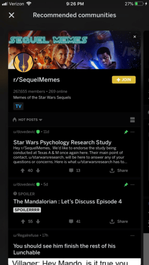 Memes, Star Wars, and True: ll Verizon  9:26 PM  27%  Recommended communities  SEQUEL MEMES  /R  r/SequelMemes  + JOIN  267,655 members • 269 online  Memes of the Star Wars Sequels  TV  HOT POSTS  u/dovedevic  11d  Star Wars Psychology Research Study  Hey r/SequelMemes, We'd like to endorse the study being  conducted at Texas A & M once again here. Their main point of  contact, u/starwarsresearch, will be here to answer any of your  questions or concerns. Here is what u/starwarsresearch has to...  1 Share  40  13  u/dovedevic  5d  O SPOILER  The Mandalorian : Let's Discuss Episode 4  SPOILERRRR  + 55  1 Share  41  u/Regalrefuse • 17h  You should see him finish the rest of his  Lunchable  Villager: Hey Mando is it true Vou Should we wage war in sequel memes?