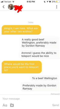 Beef, Gordon Ramsay, and Verizon: ll Verizon  9:42 PM  Today  Alright, I am here. What are  your other two wishes?  A really good beef  Wellington, preferably made  by Gordon Ramsay  Annnnd I guess the ability to  teleport would be nice  Where would be the first  place you'd want to teleport  to  2  To a beef Wellington  Preferably made by Gordorn  Ramsay  Your message  Aa  Send Beef Wellington