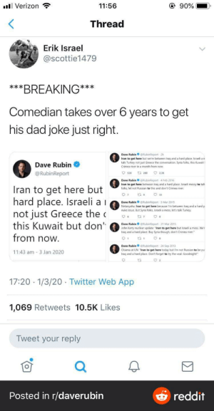 """The right is starting to get better at comedy and it's making lefties nervous: ll Verizon  @ 90%  11:56  Thread  Erik Israel  @scottie1479  ***BREAKING**  *  Comedian takes over 6 years to get  his dad joke just right.  Dave RubinORubinReport -2h  Iran to get here but we're between Iraq and a hard place. Israeli a n  talk Turkey not just Greece the conversation. Syria folks, this Kuwait I  Crimea river in a month from now.  Dave Rubin  O 23K  @RubinReport  O s20  Dave Rubin o eRubinkeport 4 Feb 2016  Iran to get here between Iraq and a hard place. Israeli messy to talk  folks, let not Russian to this and don't Crimea river.  Iran to get here but  hard place. Israeli a i  not just Greece the c  this Kuwait but don""""  from now.  O 33  Dave Rubin  eRubinRéport 3 Mar 2015  Netanyahu: Iran to get here because l'm between Iraq and a hard p  nuke issue. But Syria folks, Israeli a mess, let's talk Turkey.  t7 7  Dave Rubin BRubinReport 31 Mar 2015  John Kerry nuclear update """"Iran to get here but Israeli a mess. We'i  Iraq and a hard place. Buy Syria though, don't Crimea river.""""  Dave RubinORubinReport  Obama at UN: """"Iran to get here today but I'm not Russian to be pu  Iraq and a hard place. Don't forget to try the veal. Goodnight!""""  24 Sep 2013  11:43 am - 3 Jan 2020  17:20 · 1/3/20. Twitter Web App  1,069 Retweets 10.5K Likes  Tweet your reply  Posted in r/daverubin  reddit The right is starting to get better at comedy and it's making lefties nervous"""