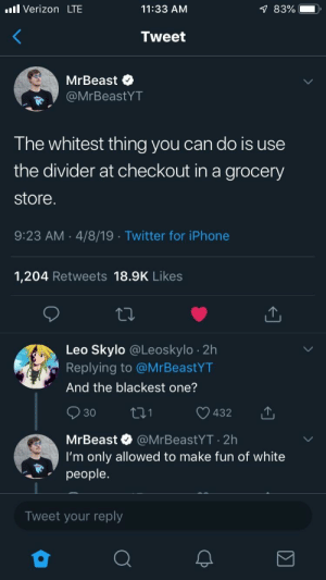Iphone, Twitter, and Verizon: ll Verizon LTE  11:33 AM  Tweet  MrBeast  MrBeastYT  T he whitest thing you can do is use  the divider at checkout in a grocery  store  9:23 AM 4/8/19 Twitter for iPhone  1,204 Retweets 18.9K Likes  Leo Skylo @Leoskylo 2h  Replying to @MrBeastYT  And the blackest one?  432  30  MrBeast @MrBeastYT 2h  I'm only allowed to make fun of white  山  people.  Tweet your reply Gotta be politically correct