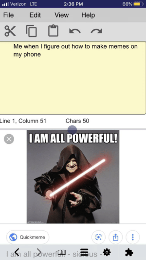 Memes, Phone, and Reddit: ll Verizon LTE  2:36 PM  66%  Help  File  Edit  View  Me when I figure out how to make memes on  my phone  Line 1, Column 51  Chars 50  IAM ALL POWERFUL!  STAR WARS  Quickmeme  I am all powerfG-sius I am inevitable
