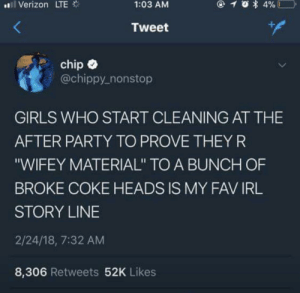 "She cook, she clean, neva smell like onion rings… by bittybambi FOLLOW 4 MORE MEMES.: ll Verizon LTE  4%  1:03 AM  Tweet  chip  @chippy_nonstop  GIRLS WHO START CLEANING AT THE  AFTER PARTY TO PROVE THEYR  ""WIFEY MATERIAL"" TO A BUNCH OF  BROKE COKE HEADS IS MY FAV IRL  STORY LINE  2/24/18, 7:32 AM  8,306 Retweets 52K Likes She cook, she clean, neva smell like onion rings… by bittybambi FOLLOW 4 MORE MEMES."