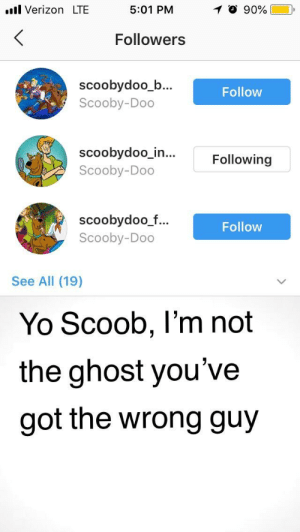 All these Scooby accounts just started following me, like wtf: .ll Verizon LTE  5:01 PM  O 90%  Followers  scoobydoo_b...  Scooby-Doo  Follow  scoobydoo in  Scooby-Doo  ...Following  scoobydoo_f  Scooby-Doo  Follow  See All (19)  Yo Scoob, l'm not  the ghost you've  got the wrong guy All these Scooby accounts just started following me, like wtf