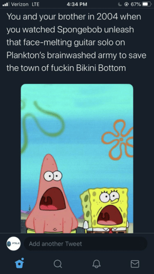 that time when spongebob put all the legendary axe-men to shame: ll Verizon LTE  @ 67%  4:34 PM  You and your brother in 2004 when  you watched Spongebob unleash  that face-melting guitar solo on  Plankton's brainwashed army to save  the town of fuckin Bikini Bottom  Add another Tweet  PTEJC that time when spongebob put all the legendary axe-men to shame