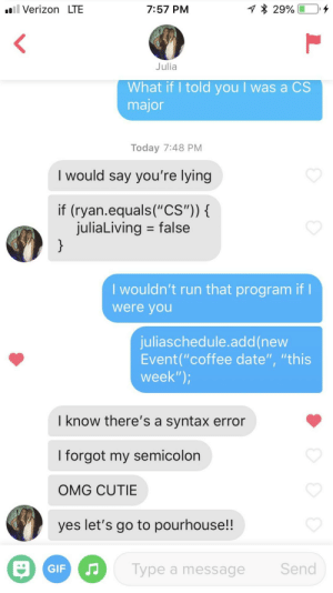 "Smoothest nerd thing I've ever said: .ll Verizon LTE  7:57 PM  Julia  What if I told you l was a CS  major  Today 7:48 PM  I would say you're lying  if (ryan.equals(""CS""))  juliaLiving = false  I wouldn't run that program if  were you  juliaschedule.add(new  Event(""coffee date"", ""this  week"")  I know there's a syntax error  I forgot my semicolon  OMG CUTIE  yes let's go to pourhouse!!  Send  Type a message Smoothest nerd thing I've ever said"