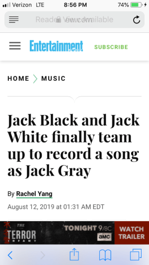 About Damn Time Too!: ll Verizon LTE  74%  8:56 PM  Reade Véawcdvailable  = Entertainment  SUBSCRIBE  HOME  MUSIC  Jack Black and Jack  White finally team  up to record a song  as Jack Gray  By Rachel Yang  August 12, 2019 at 01:31 AM EDT  THE  TONIGHT 9/8C WATCH  TERROR  TRAILER  aMC  TNFAMY About Damn Time Too!