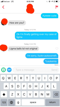 Gif, Lol, and Sorry: .ll Verizon LTE  8:55 PM  Ayeeee cutie  How are you?  Today 8:15 PM  Ok I'm finally getting over my case of  ligma  Today 8:44 PM  Ligma balls lol not original  I'm sorry, fuckn autocorreft  *Leukemia  Sent  GIF  Type a message  Send  Q W E R T YO P  A S D FG H JKL  123  space  return Cant Believe She Unmatched with Me Cause I Told Her I Was Sick
