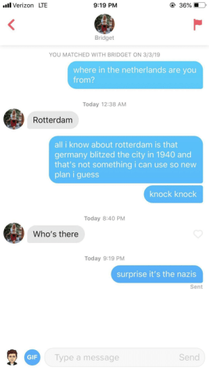 Knock knock: ll Verizon LTE  9:19 PM  36%  Bridget  YOU MATCHED WITH BRIDGET ON 3/3/19  where in the netherlands are you  from?  Today 12:38 AM  Rotterdam  all i know about rotterdam is that  germany blitzed the city in 1940 and  that's not something i can use so new  plan i guess  knock knock  Today 8:40 PM  Who's there  Today 9:19 PM  surprise it's the nazis  Sent  Send  Type a message  GIF Knock knock