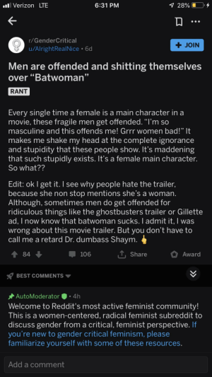 """r/GenderCritical offended and shitting themselves over criticism: ll Verizon LTE  9 28%  6:31 PM  r/GenderCritical  + JOIN  u/AlrightRealNice • 6d  Men are offended and shitting themselves  over """"Batwoman""""  RANT  Every single time a female is a main character in a  movie, these fragile men get offended. """"I'm so  masculine and this offends me! Grrr women bad!"""" It  makes me shake my head at the complete ignorance  and stupidity that these people show. It's maddening  that such stupidly exists. It's a female main character.  So what??  Edit: ok I get it. I see why people hate the trailer,  because she non stop mentions she's a woman.  Although, sometimes men do get offended for  ridiculous things like the ghostbusters trailer or Gillette  ad, I now know that batwoman sucks. I admit it, I was  wrong about this movie trailer. But you don't have to  call me a retard Dr. dumbass Shaym.  ↑ 84 +  1, Share  106  Award  Y BEST COMMENTS  · AutoModerator  4h  Welcome to Reddit's most active feminist community!  This is a women-centered, radical feminist subreddit to  discuss gender from a critical, feminist perspective. If  you're new to gender critical feminism, please  familiarize yourself with some of these resources.  Add a comment r/GenderCritical offended and shitting themselves over criticism"""