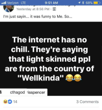 """Blackpeopletwitter, Chill, and Funny: ll Verizon LTE  9:51 AM  Yesterday at 8:56 PM-  I'm just sayin... it was funny to Me. So...  The internet has no  chill. They're saying  that light skinned ppl  are from the country of  """"Wellkinda""""  1cthagod isspencer  3 Comments <p>Tan Panther (via /r/BlackPeopleTwitter)</p>"""