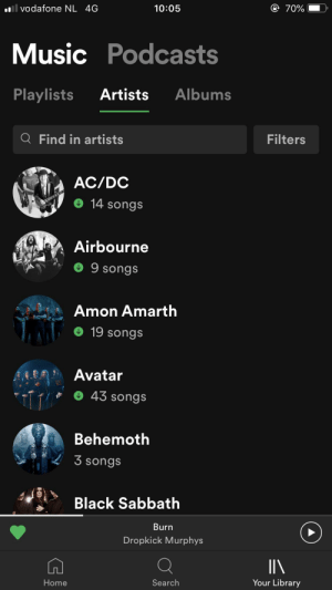 Music, Spotify, and Avatar: ll vodafone NL 4G  10:05  70%  Music Podcasts  Artists  Playlists  Albums  Q Find in artists  Filters  AC/DC  14 songs  Airbourne  9 songs  Amon Amarth  19 songs  Avatar  43 Songs  Behemoth  3 songs  Black Sabbath  Burn  Dropkick Murphys  Your Library  Search  Home Thanks I hate this Spotify update