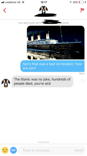 Well I thought it was funny: .ll vodafone UK?  18:17  YOU MATCHED WITH  Sorry that was a bad ice breaker, how  are you?  Sent  The titanic was no joke, hundreds of  people died, you're sick  GIF  Type a message  Send Well I thought it was funny