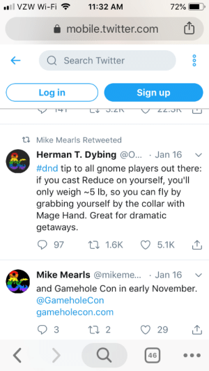 Twitter, Mobile, and Search: ll VZW Wi-Fi  11:32 AM  72%  mobile.twitter.com  Q Search Twitter  Sign up  Log in  T41  LV  S.Z7  NC'ZZ.  t Mike Mearls Retweeted  Herman T. Dybing @O...  . Jan 16  #dnd tip to all gnome players out there:  if you cast Reduce on  only weigh ~5 lb, so you can fly by  grabbing yourself by the collar with  Mage Hand. Great for dramatic  getaways  yourself, you'll  97  L1.6K  5.1K  Mike Mearls @mikeme...  Jan 16  and Gamehole Con in early November.  @GameholeCon  gameholecon.com  t 2  3  29  46  000