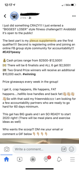 "Double MLM?? 🤮🤮: ll5GE(  12:17 1  2 hrs  I just did something CRAZY!! I just entered a  ""BIGGEST LOSER"" style fitness challenge!!!! Anddddd  it's open to the public!  The best part is my plexus supplements are the first  qualifier!!!! Second is registering online and joining an  online FB group style community for accountability!!!  #EASYpeasy  Cash prizes range from $2500-$12,500!!  ES There will be 6 finalists and ALL 6 get $2,500!!  M Two Grand Prize winners will receive an additional  $10,000 each. #winning  Prize giveaways every week in the group!  I get it, crap happens, life happens, FAT  happens....hellllo love handles and back fat!  So with that said my frieennddzzzz I am looking for  a few accountability partners who are ready to go  hard for 60 days minimum.  This gal has BIG goals and I am SO READY to start  2020 right! (There will be meal plans and exercise  ideas as well)  Who wants the scoop?! DM me your email or  comment a GIF below  4 4  Write a comment...  GIF Double MLM?? 🤮🤮"