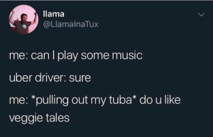 : llama  @LlamalnaTux  me: can I play some music  uber driver: sure  me: *pulling out my tuba* do u like  veggie tales