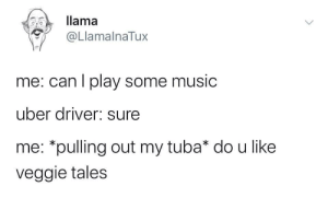 Veggie: llama  @LlamalnaTux  me: can I play some music  uber driver: sure  me: *pulling out my tuba* do u like  veggie tales