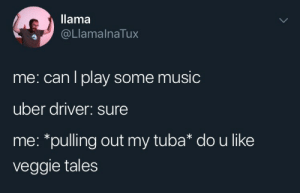 Veggie: llama  @LlamalnaTux  me: can l play some music  uber driver: sure  me: *pulling out my tuba* dou like  veggie tales