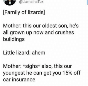 🤣🤣🤣🤣🤣🤣🤣🤣🤣: @LlamalnaTux  [Family of lizards]  Mother: this our oldest son, he's  all grown up now and crushes  buildings  Little lizard: ahem  Mother: *sighs* also, this our  youngest he can get you 15% off  car insurance 🤣🤣🤣🤣🤣🤣🤣🤣🤣