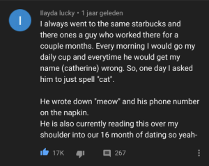 "Spelling mistakes result in relationships: llayda lucky 1 jaar geleden  I  I always went to the same starbucks and  there ones a guy who worked there for a  couple months. Every morning I would go my  daily cup and everytime he would get my  name (catherine) wrong. So, one day I asked  him to just spell ""cat"".  He wrote down ""meow"" and his phone number  on the napkin.  He is also currently reading this over my  shoulder into our 16 month of dating so yeah-  267  17K Spelling mistakes result in relationships"