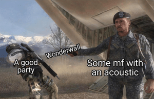 It really be like that: LLEARM  Wonderwall  A good,  party  Some mf with  an acoustic It really be like that