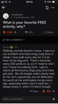 Anaconda, Dogs, and Best: llEE  09:53  48%)  r/AskReddit  u/_FrankAbagnale 16h  What is your favorite FREE  activity, why?  會11.8k  4.7k  T, Share  BEST COMMENTS ▼  10seas 7h  Walking, sounds bizarre l know. I was in a  car accident and had a long, long time in  rehab, I now walk every day for 1/2 an  hour at the dog park. There's benches  every 100 yards or so, so if I need to rest l  can, I have my walking stick. I get to  watch all the bouncy dogs play and a few  get pats. My old beagle walks slowly next  to me, he's a good boy, my mr Motivator  He woofs at me and makes me go every  day, especially when I don't want too. I  always enjoy it, when I'm there though  Reply838  Add a comment Wholesome free activity!