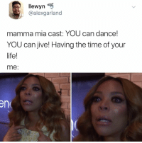 Dancing, Life, and Queen: llewyn  @alexgarland  mamma mia cast: YOU can dance!  YOU can jive! Having the time of your  life!  me:  en i'm... the dancing queen??