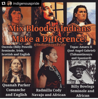 """Repost @indigenouspride (@get_repost) ・・・ Tupac Amaru II exists in the consciousness of South American Indians, he is a mythological figure to Indigenous South American people, he is remembered by many as a fearless revolutionary, and a legendary full blooded Inca. However Tupac Amaru II had a lesser known name, José Gabriel Condorcanqui. Tupac Amaru II , perhaps the most legendary figure to come out of Indigenous Resistance in South America was a mixed blood, like myself, or perhaps you, the person reading this. Maybe you are Indigenous with European ancestry, maybe you are Indigenous with African ancestry, but let no one tell you that you are any less of a Indigenous American. """"Foreign blood does not define us"""". - Tanupa That is not too say those of us mixed should not acknowledge our heritages in favor of one, but to instead reject the notions of ourselves as """"halves"""" or """"parts"""", when we can just as easily see ourselves as a people with multiple ancestries! Here are some of the people featured. —Osceola, a Seminole freedom fighter with Scottish and English ancestry, who famously stabbed an unjust treaty at the table it was proposed. —Leonard Peltier, of Lakota and French heritage, a modern native American freedom fighter still a political prisoners to this day. —Tupac Amaru II, a South American Indian who raised the largest indigenous revolutionary army in our history. —Quanah Parker, freedom fighter known for his predominantly native features with one striking exception of bluish gray eyes. —Radmilla Cody first Miss Navajo of African and Native American descent, singer and cultural preservationist —Billy Bowlegs Seminole historian and elder of Indigenous American and African descent. nativeamerican indigenouspride decolonize mestizo seminole navajo comanche lakota souix inca peru tahuantinsuyo ndn native nativeresistance panindigenous amerindian nicantlaca americanindian nativebeauty: Llindigenouspride  MXBlooded Indians  ake a pirierence  a.n@IndigenousPride  O"""