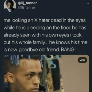 Family, Memes, and Time: @llj _tanner  @llj_tanner  me looking an X hater dead in the eyes  while he is bleeding on the floor. he has  already seen with his own eyes i took  out his whole family...he knows his time  is now. goodbye old friend. BANG!  4/6 💀💀💀💀💀💀💀💀💀💀💀
