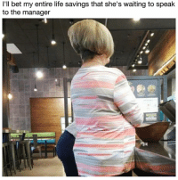 Life, Memes, and Spicy: l'll bet my entire life savings that she's waiting to speak  to the manager This mayo is too spicy, I want a new one