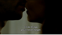 Never, Never Forget, and  Things: l'll do things  you'll never forget.