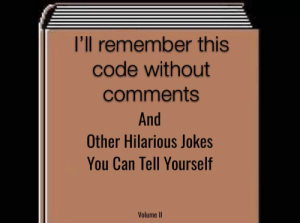 Jokes, Hilarious, and Code: l'll remember this  code without  comments  And  Other Hilarious Jokes  You Can Tell Yourself  Volume II #What's a comment?