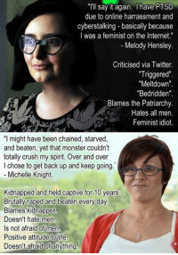 "l'll say it again. have PTSD  due to online harrassment and  cyberstalking basically because  I was a feminist on the Internet.""  Melody Hensley.  Criticised via Twitter  ""Triggered""  ""Meltdown  Bedridden  Blames the Patriarchy.  Hates all men  Feminist idiot.  ""I might have been chained, starved  and beaten, yet that monster couldn't  totally crush my spirit. Over and over  chose to get back up and keep going  Michelle Knight.  Kidnapped and held captive for 10 years  Brutally raped and beaten every day  Blames kidnapper  Doesn't hate men  Is not afraid of men  Positive attitude to life  Doesn't afraid of anything"