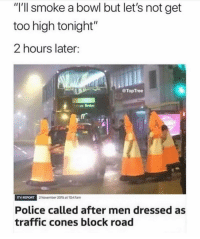 "Memes, Police, and Traffic: ""l'll smoke a bowl but let's not get  too high tonight'  2 hours later:  @TopTree  ITV REPORT  Novennber 2015 at 1047am  Police called after men dressed as  traffic cones block road With the guys 🤣🤣"