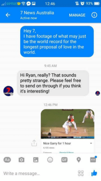 Niceeee Gaz  -Ryan Kennedy-: lloPTUs  12:46  7 News Australia  MANAGE  (i  Active now  Hey 7,  I have footage of what may just  be the world record for the  longest proposal of love in the  World  9:45 AM  Hi Ryan, really? That sounds  pretty strange. Please feel free  to send on through if you think  it's interesting  12:46 PM  LU Nice Garry for 1 hour  4,105 views  33 Ib  Write a message... Niceeee Gaz  -Ryan Kennedy-