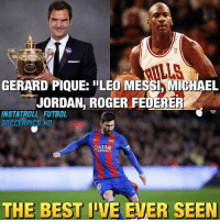 "Agree?: LLS  GERARD PIQUE: ""LEO MESSI,MICHAEL  JORDAN, ROGER FEDERER  INSTATROLL FUTBOL  SOCCERPICS. HD  QATAR  AIRWAYS  THE BEST IVE EVER SEEN Agree?"