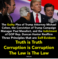 Michael Cohen: LLSDemSoc  The Guilty Plea of Trump Attorney Michael  Cohen, the Conviction of Trump Campaign  Manager Paul Manafort, and the Indictment  of GOP Rep. Duncan Hunter Reaffirm  Three Principles that are Self-Evident:  Truth is Truth  Corruption is Corruption  The Law is The Law  Ted Lieu