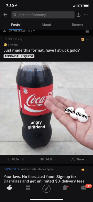 """Haha incest in this new meme I made haha Invest haha Profits: lLTE  7:301  Q r/MemeEconomy  Rooms  About  Posts  T TOP POSTS ALL TIME  u/H1D3H0 1y  1 Award  Just made this format, haveI struck gold?  APPRAISAL REQUEST  """"calm down  angry  girlfriend  T, Share  24.3k  88.6k  PROMOTED u/doordash itunes.apple  Your favs. No fees. Just food. Sign up for  DashPass and get unlimited $0-delivery fees  112 Haha incest in this new meme I made haha Invest haha Profits"""