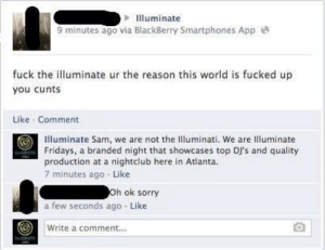 Is Fucked Up: lluminate  9 minutes ago via BlackBerry Smartphones App e  fuck the lluminate ur the reason this world is fucked up  you cunts  Like Comment  Illuminate Sam, we are not the Illuminati. We are Illuminate  Fridays, a branded night that showcases top DJ's and quality  production at a nightclub here in Atlanta.  7 minutes ago Like  h ok sorry  a few seconds ago Like  Write a comment...