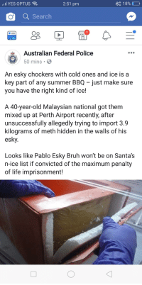 Bruh, Funny, and Life: llYES OPTUS  2:51 pm  1 890  Q Search  Oo  Australian Federal Police  50 mins  An esky chockers with cold ones and ice is a  key part of any summer BBQ just make sure  you have the right kind of ice!  A 40-year-old Malaysian national got them  mixed up at Perth Airport recently, after  unsuccessfully allegedly trying to import 3.9  kilograms of meth hidden in the walls of his  esky.  Looks like Pablo Esky Bruh won't be on Santa's  n-ice list if convicted of the maximum penalty  of life imprisonment!