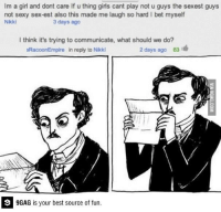 9gag, Dank, and Funny: lm a girl and dont care lf u thing girls cant play not u guys the sexest guys  not sexy sex-est also this made me laugh so hard l bet myself  Nikki  3 days ago  I think it's trying to communicate, what should we do?  2 days ago 63  eRacoonEmpire in reply to Nikki  9GAG is your best source of fun What should we do? http://9gag.com/gag/aM23yKV?ref=fbp  Follow us to enjoy more funny pics and memes on http://twitter.com/9gag