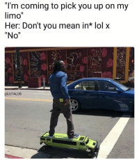 "Lol, Memes, and Mean: ""l'm coming to pick you up on my  limo""  Her: Don't you mean in* lol x  ""No""  @LUTALO8 😂😂😂"