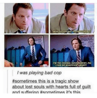 Bad cops ---------------------- jensenackles deanwinchester winchester supernatural supernaturalfandom spn spnfamily alwayskeepfighting youarenotalone jaredpadalecki samwinchester castiel castielangelofthelord mishacollins spnfandom mishaporn destiel cockles teamfreewill dean sam cas rowena ruthconnel crowley supernaturalfunny supernaturaltumblr: l'M FEDERAL GovERNMENT PAL  ICAN Do WHATEVER WANTI  was playing bad cop  #sometimes this is a tragic show  about lost souls with hearts full of guilt  and ISI ifferina #sometimes it's this Bad cops ---------------------- jensenackles deanwinchester winchester supernatural supernaturalfandom spn spnfamily alwayskeepfighting youarenotalone jaredpadalecki samwinchester castiel castielangelofthelord mishacollins spnfandom mishaporn destiel cockles teamfreewill dean sam cas rowena ruthconnel crowley supernaturalfunny supernaturaltumblr